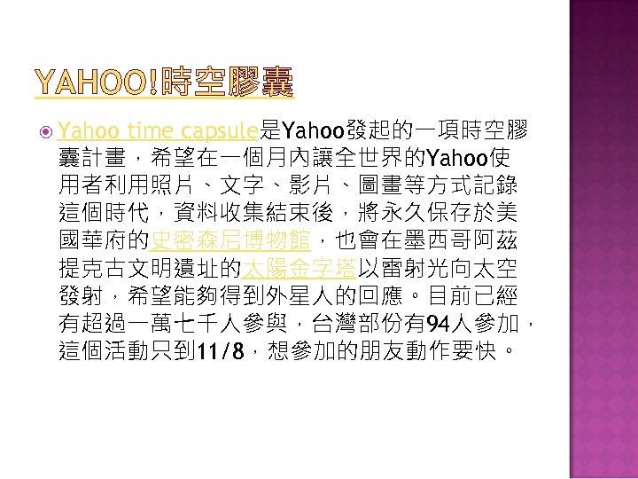 YAHOO!時空膠囊 Yahoo time capsule是Yahoo發起的一項時空膠 囊計畫,希望在一個月內讓全世界的Yahoo使 用者利用照片、文字、影片、圖畫等方式記錄 這個時代,資料收集結束後,將永久保存於美 國華府的史密森尼博物館,也會在墨西哥阿茲 提克古文明遺址的太陽金字塔以雷射光向太空 發射,希望能夠得到外星人的回應。目前已經 有超過一萬七千人參與,台灣部份有94人參加, 這個活動只到 11/8,想參加的朋友動作要快。