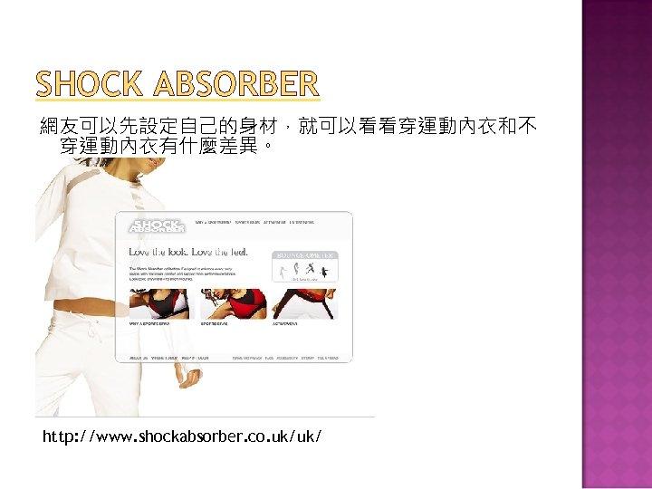 SHOCK ABSORBER 網友可以先設定自己的身材,就可以看看穿運動內衣和不 穿運動內衣有什麼差異。 http: //www. shockabsorber. co. uk/uk/