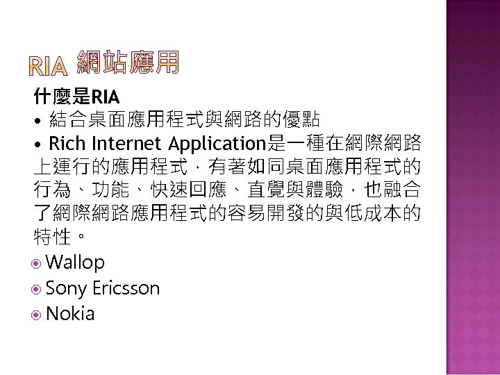 什麼是RIA • 結合桌面應用程式與網路的優點 • Rich Internet Application是一種在網際網路 上運行的應用程式,有著如同桌面應用程式的 行為、功能、快速回應、直覺與體驗,也融合 了網際網路應用程式的容易開發的與低成本的 特性。 Wallop Sony Ericsson