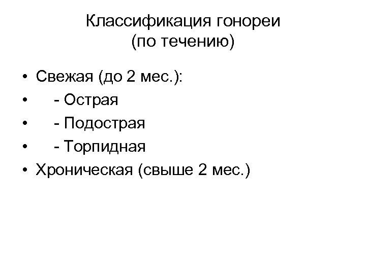 Классификация гонореи (по течению) • Свежая (до 2 мес. ): • - Острая •