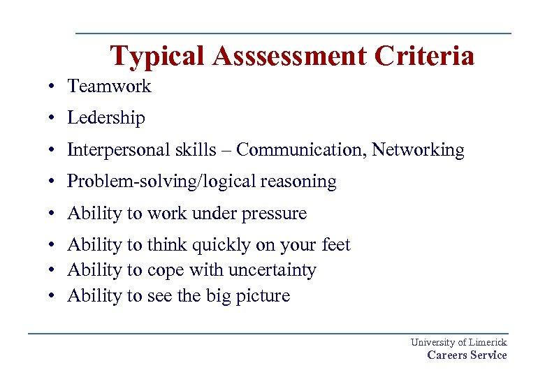 Typical Asssessment Criteria • Teamwork • Ledership • Interpersonal skills – Communication, Networking •