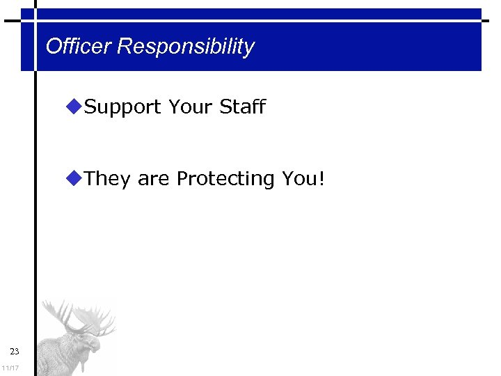 Officer Responsibility Support Your Staff They are Protecting You! 23 11/17