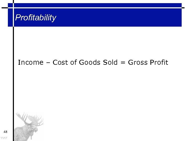 Profitability Income – Cost of Goods Sold = Gross Profit 48 11/17