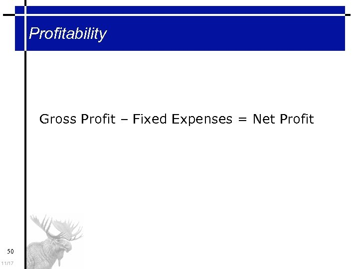 Profitability Gross Profit – Fixed Expenses = Net Profit 50 11/17
