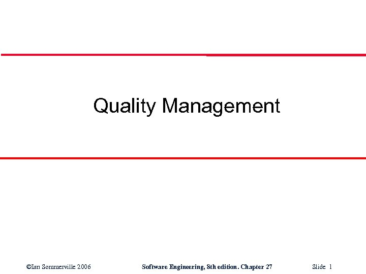 Quality Management ©Ian Sommerville 2006 Software Engineering, 8 th edition. Chapter 27 Slide 1