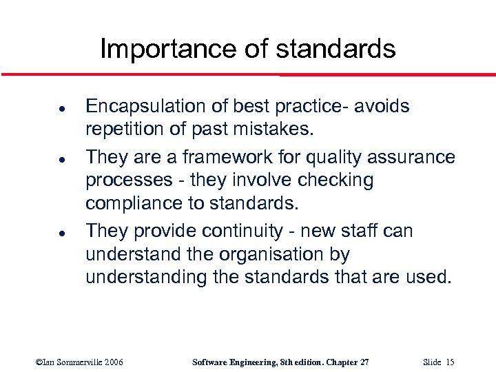 Importance of standards l l l Encapsulation of best practice- avoids repetition of past
