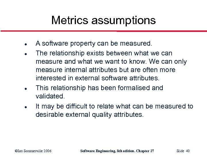 Metrics assumptions l l A software property can be measured. The relationship exists between