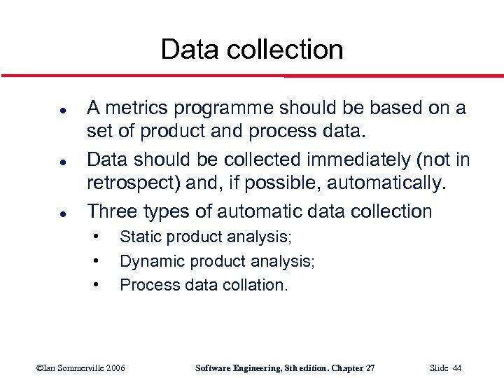 Data collection l l l A metrics programme should be based on a set