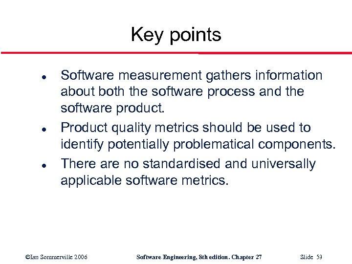 Key points l l l Software measurement gathers information about both the software process