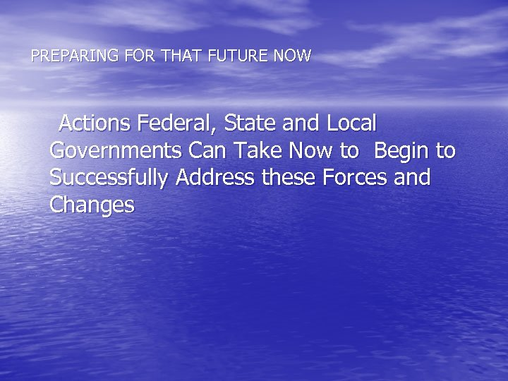 PREPARING FOR THAT FUTURE NOW Actions Federal, State and Local Governments Can Take Now