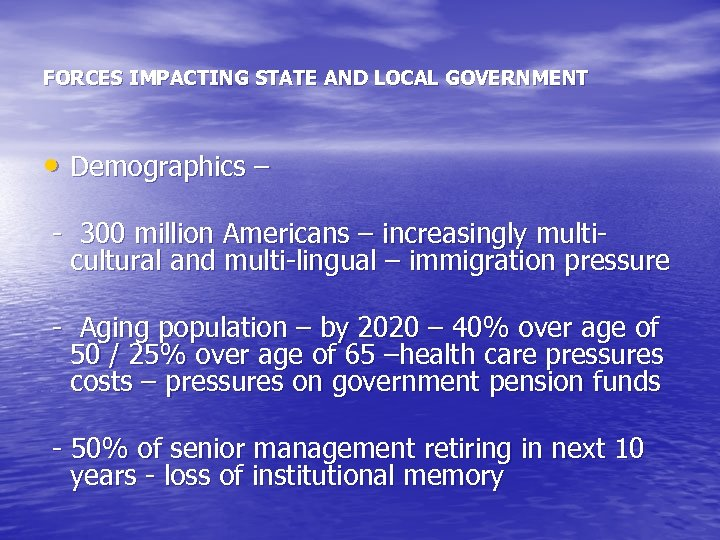 FORCES IMPACTING STATE AND LOCAL GOVERNMENT • Demographics – - 300 million Americans –