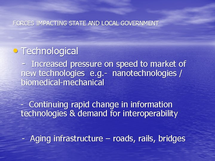 FORCES IMPACTING STATE AND LOCAL GOVERNMENT • Technological - Increased pressure on speed to