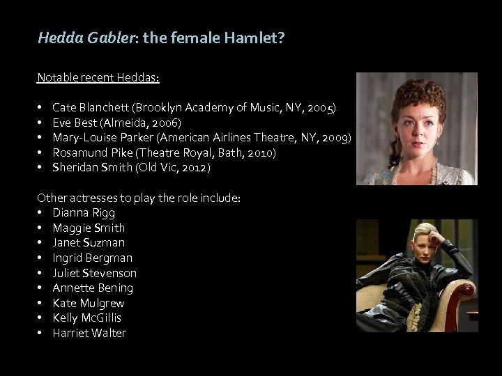 Hedda Gabler: the female Hamlet? Notable recent Heddas: • • • Cate Blanchett (Brooklyn