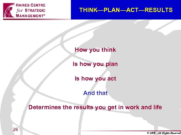 THINK—PLAN—ACT—RESULTS How you think Is how you plan Is how you act And that