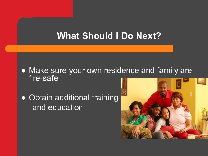 What Should I Do Next? l Make sure your own residence and family are