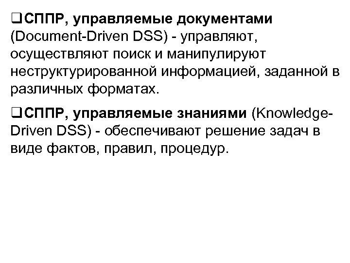 q. СППР, управляемые документами (Document-Driven DSS) - управляют, осуществляют поиск и манипулируют неструктурированной информацией,