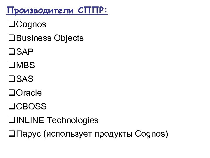 Производители СППР: q Cognos q Business Objects q SAP q MBS q SAS q