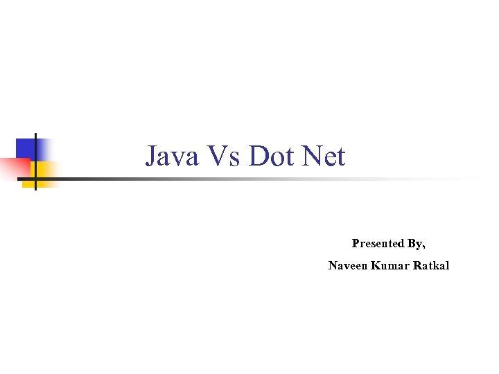 Java Vs Dot Net Presented By, Naveen Kumar Ratkal
