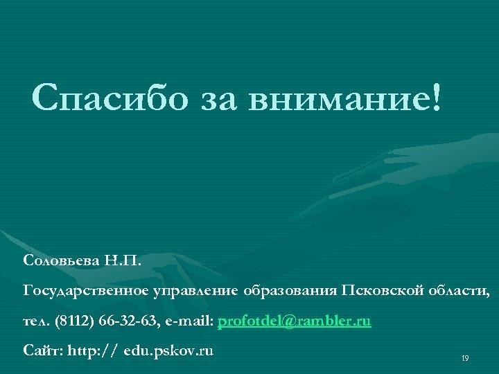 Спасибо за внимание! Соловьева Н. П. Государственное управление образования Псковской области, тел. (8112) 66