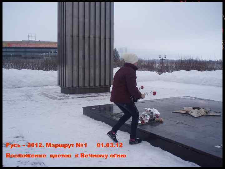 Русь – 2012. Маршрут № 1 01. 03. 12 Возложение цветов к Вечному огню