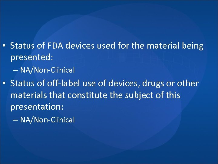 • Status of FDA devices used for the material being presented: – NA/Non-Clinical