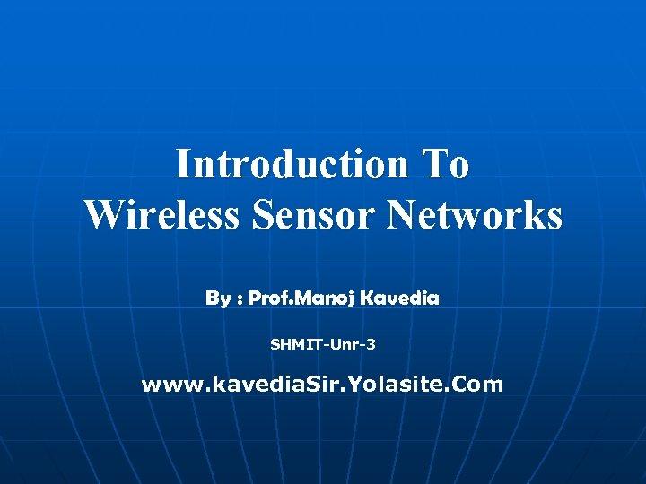 Introduction To Wireless Sensor Networks By : Prof. Manoj Kavedia SHMIT-Unr-3 www. kavedia. Sir.