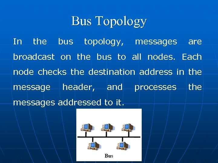 Bus Topology In the bus topology, messages are broadcast on the bus to all