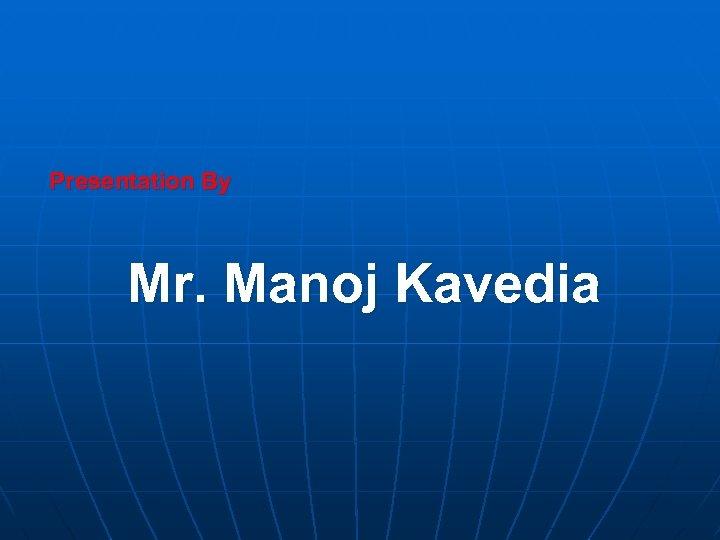 Presentation By Mr. Manoj Kavedia