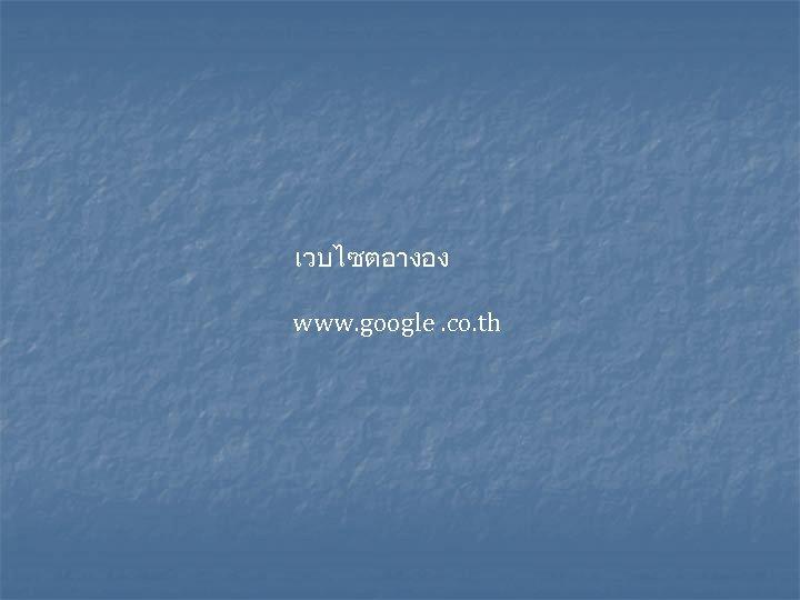 เวบไซตอางอง www. google. co. th