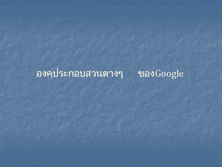 องคประกอบสวนตางๆ ของ Google