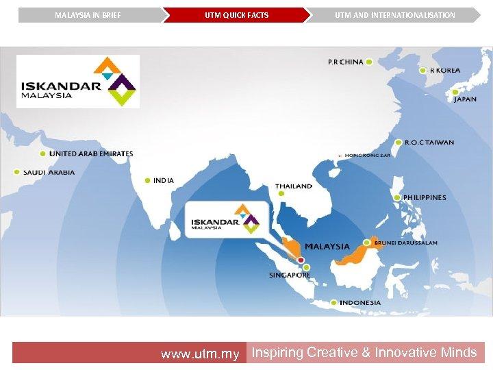 MALAYSIA IN BRIEF UTM QUICK FACTS UTM AND INTERNATIONALISATION www. utm. my Inspiring Creative