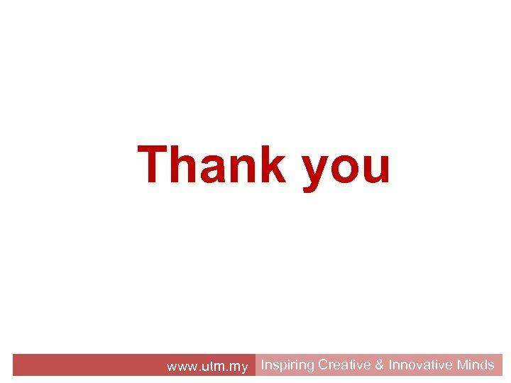 Thank you www. utm. my Inspiring Creative & Innovative Minds