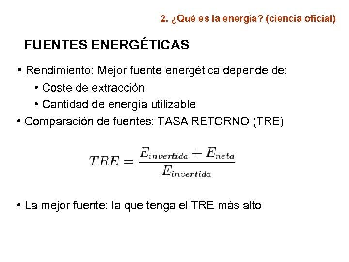 2. ¿Qué es la energía? (ciencia oficial) FUENTES ENERGÉTICAS • Rendimiento: Mejor fuente energética