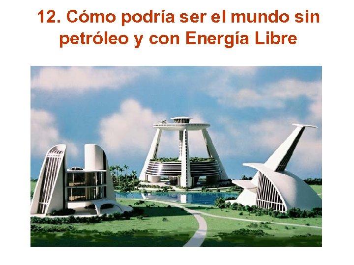 12. Cómo podría ser el mundo sin petróleo y con Energía Libre