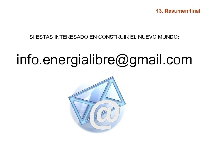 13. Resumen final SI ESTAS INTERESADO EN CONSTRUIR EL NUEVO MUNDO: info. energialibre@gmail. com