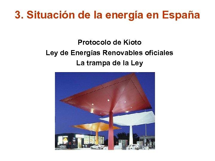 3. Situación de la energía en España Protocolo de Kioto Ley de Energías Renovables
