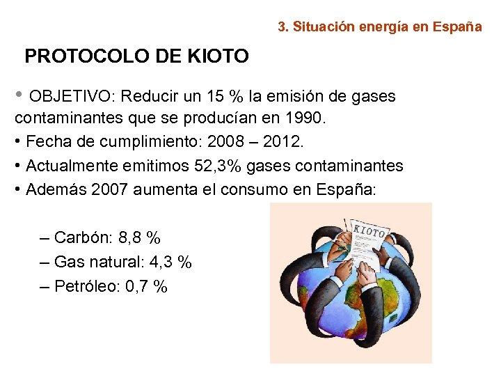 3. Situación energía en España PROTOCOLO DE KIOTO • OBJETIVO: Reducir un 15 %