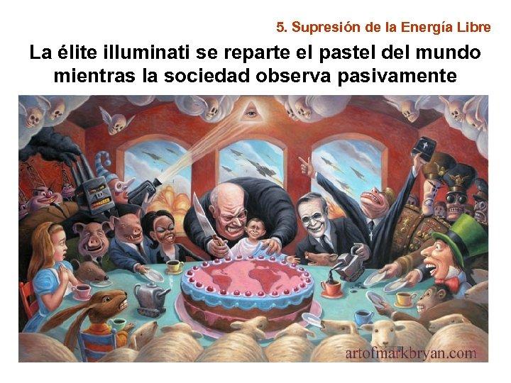 5. Supresión de la Energía Libre La élite illuminati se reparte el pastel del