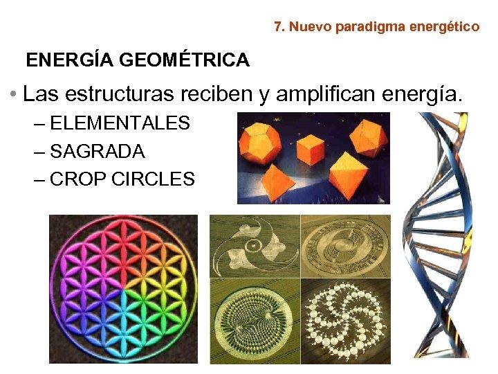 7. Nuevo paradigma energético ENERGÍA GEOMÉTRICA • Las estructuras reciben y amplifican energía. –