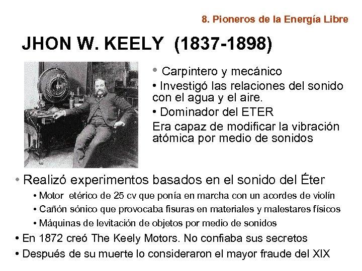 8. Pioneros de la Energía Libre JHON W. KEELY (1837 -1898) • Carpintero y