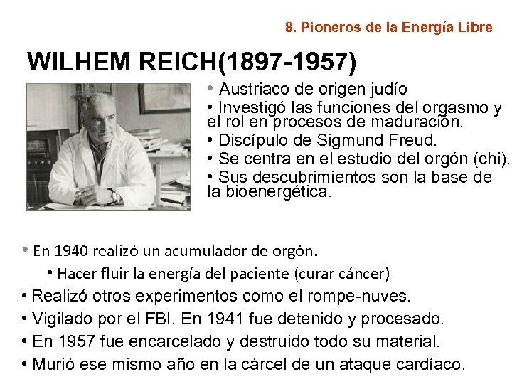 8. Pioneros de la Energía Libre WILHEM REICH(1897 -1957) • Austriaco de origen judío