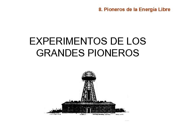 8. Pioneros de la Energía Libre EXPERIMENTOS DE LOS GRANDES PIONEROS