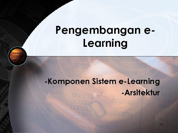 Pengembangan e. Learning -Komponen Sistem e-Learning -Arsitektur 18