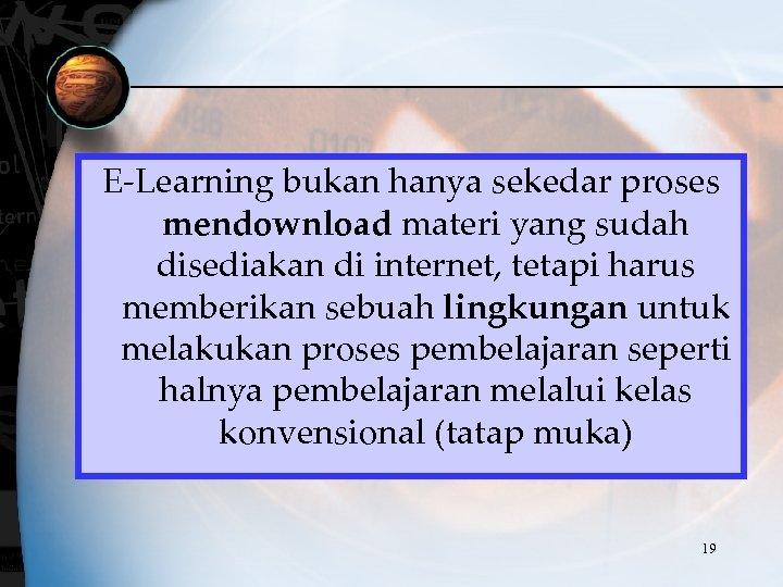 E-Learning bukan hanya sekedar proses mendownload materi yang sudah disediakan di internet, tetapi harus