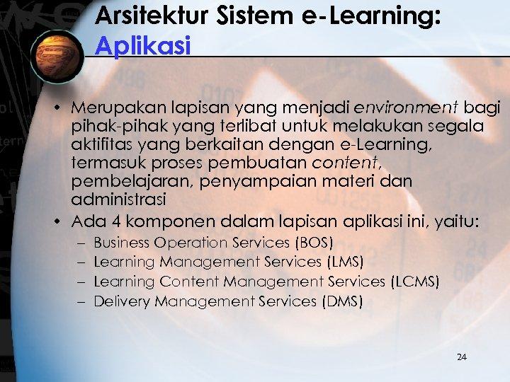 Arsitektur Sistem e-Learning: Aplikasi • Merupakan lapisan yang menjadi environment bagi pihak-pihak yang terlibat