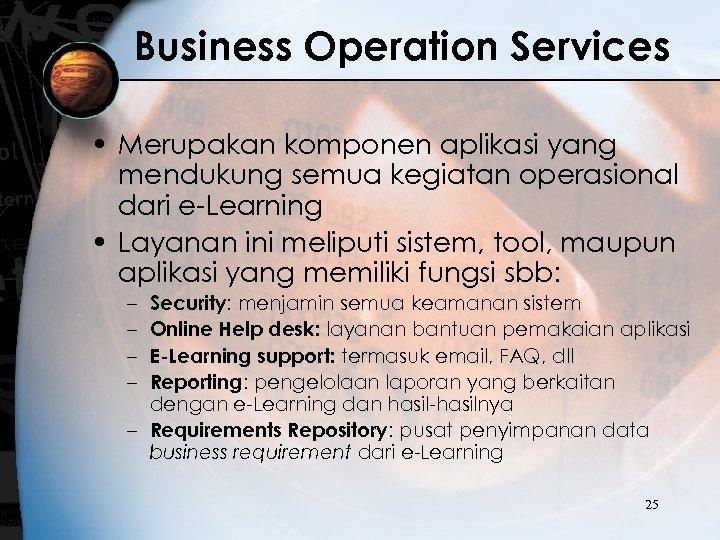 Business Operation Services • Merupakan komponen aplikasi yang mendukung semua kegiatan operasional dari e-Learning