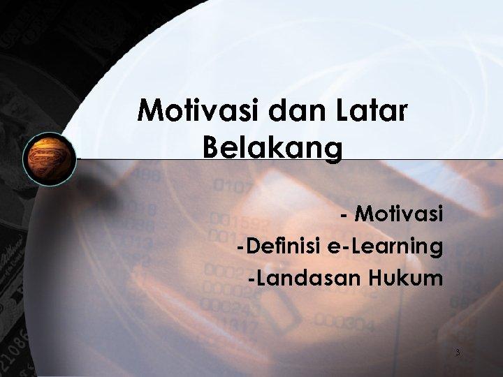 Motivasi dan Latar Belakang - Motivasi -Definisi e-Learning -Landasan Hukum 3
