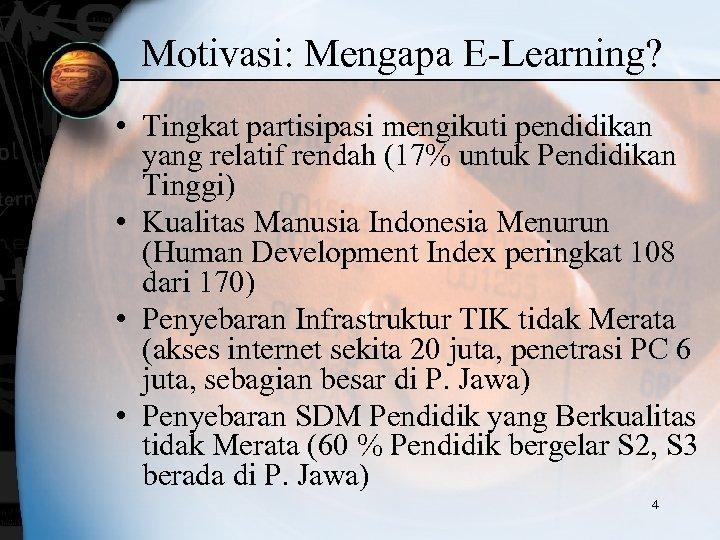 Motivasi: Mengapa E-Learning? • Tingkat partisipasi mengikuti pendidikan yang relatif rendah (17% untuk Pendidikan