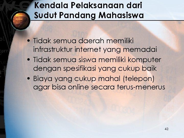 Kendala Pelaksanaan dari Sudut Pandang Mahasiswa • Tidak semua daerah memiliki infrastruktur internet yang