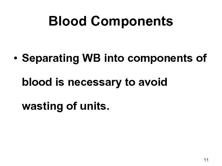 Blood Components • Separating WB into components of blood is necessary to avoid wasting